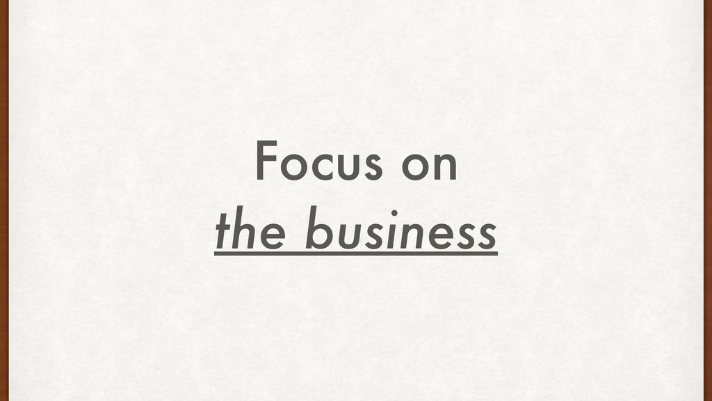 Focus on the business