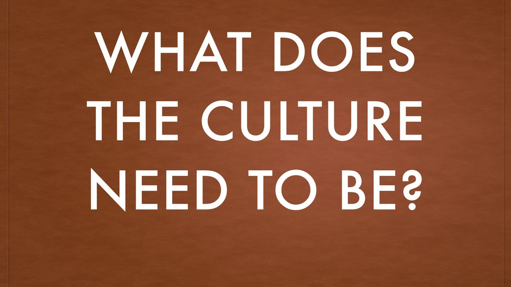 WHAT DOES THE CULTURE NEED TO BE?