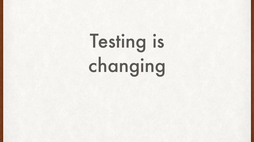 Testing is changing