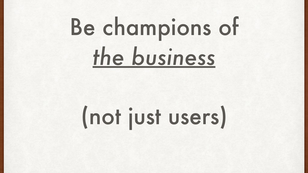 Be champions of the business (not just users)