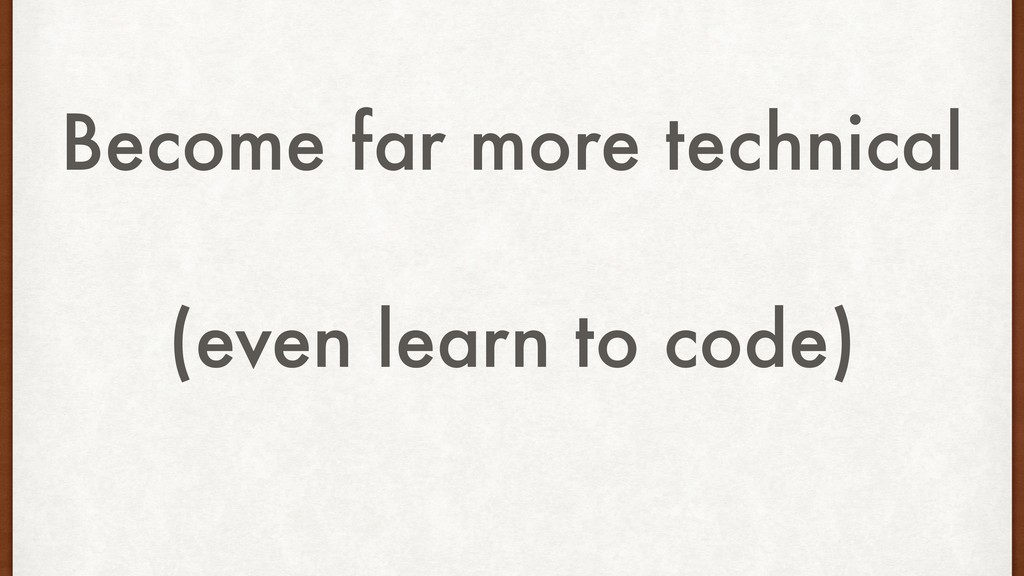 Become far more technical (even learn to code)