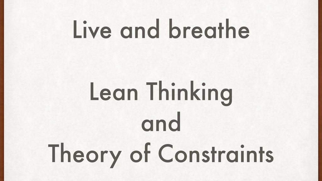 Live and breathe Lean Thinking and Theory of Co...