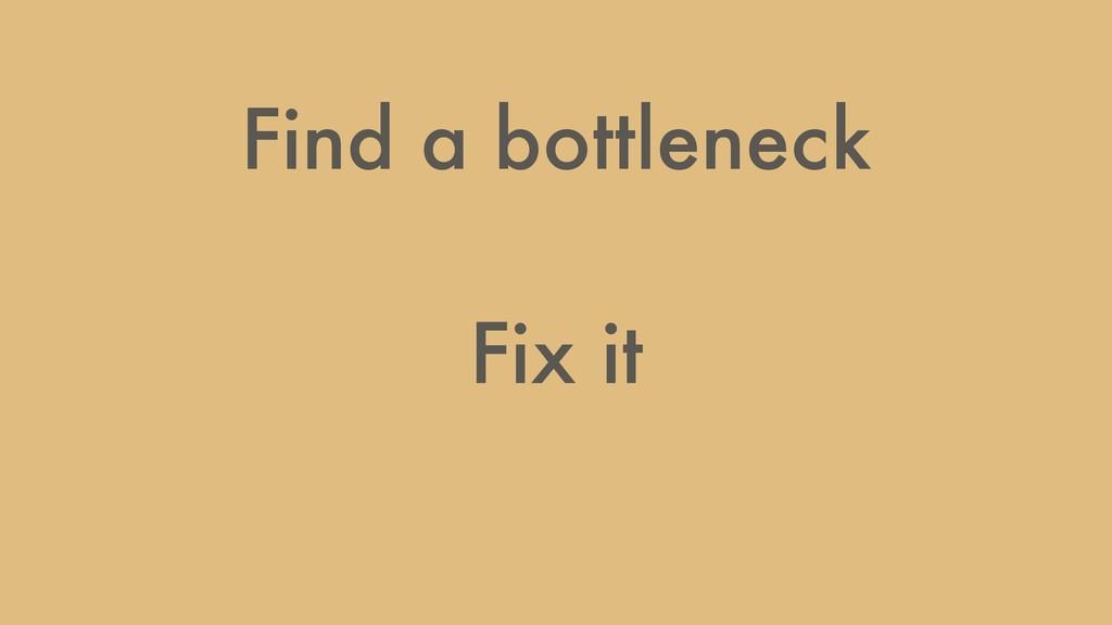 Find a bottleneck Fix it