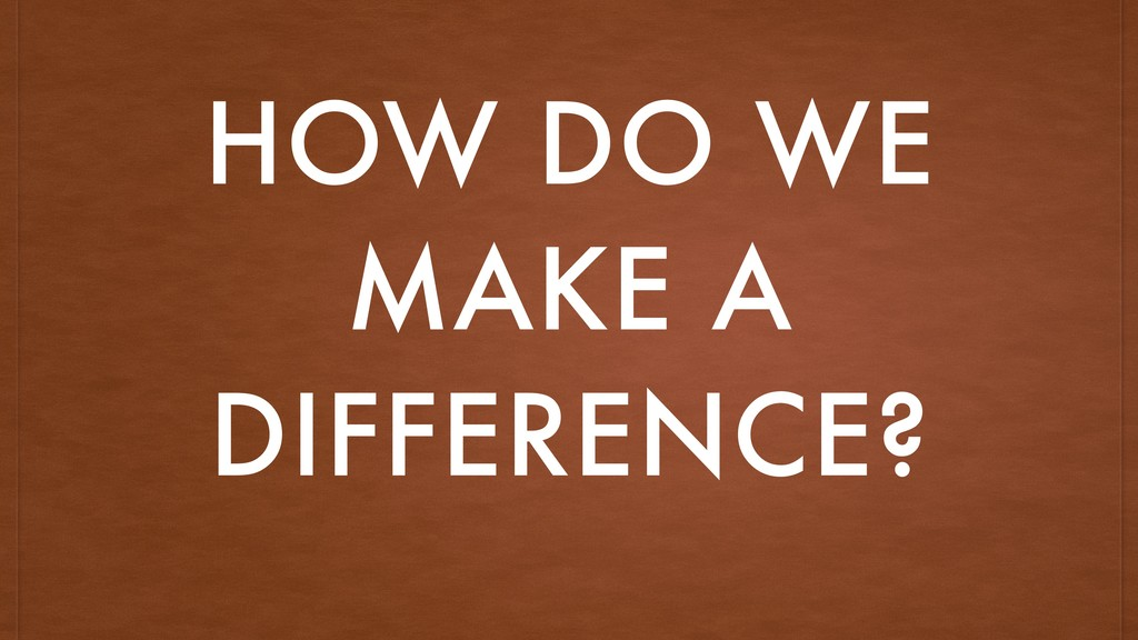 HOW DO WE MAKE A DIFFERENCE?