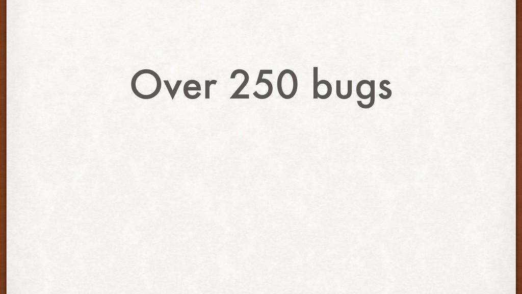 Over 250 bugs