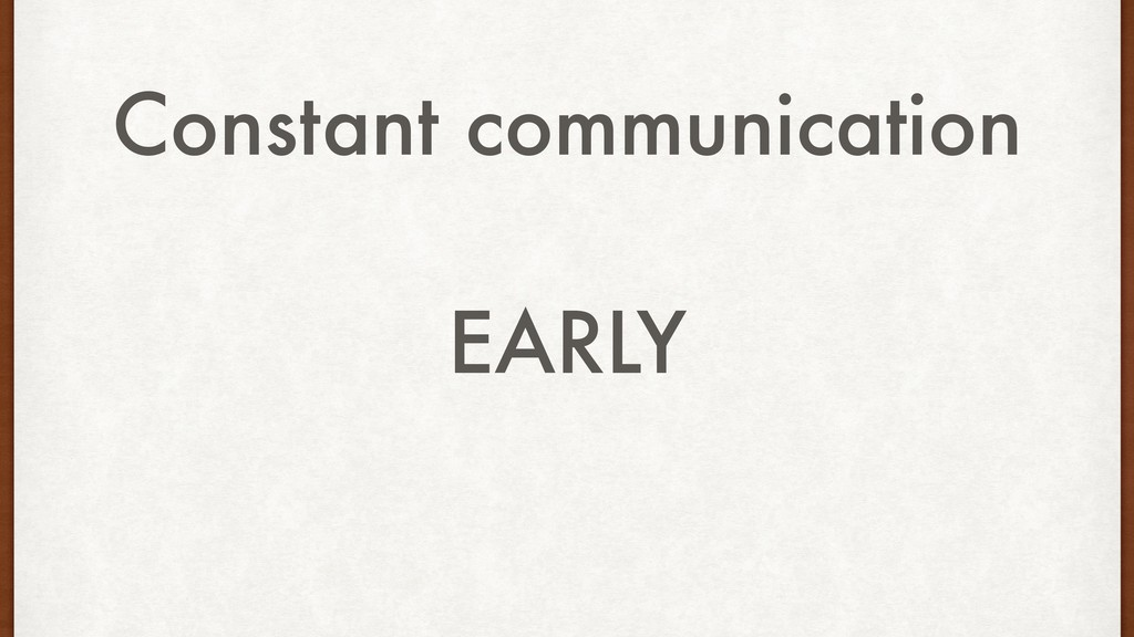 Constant communication EARLY