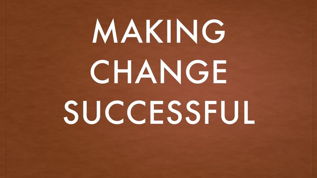 MAKING CHANGE SUCCESSFUL