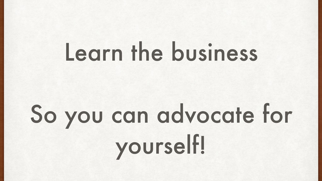 Learn the business So you can advocate for your...