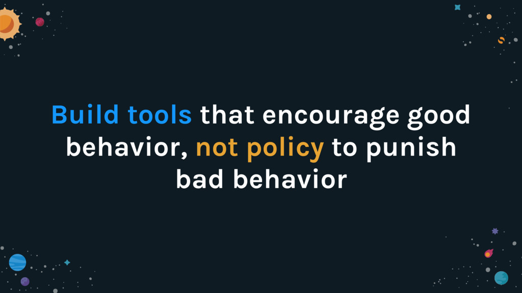 Build tools that encourage good behavior, not p...