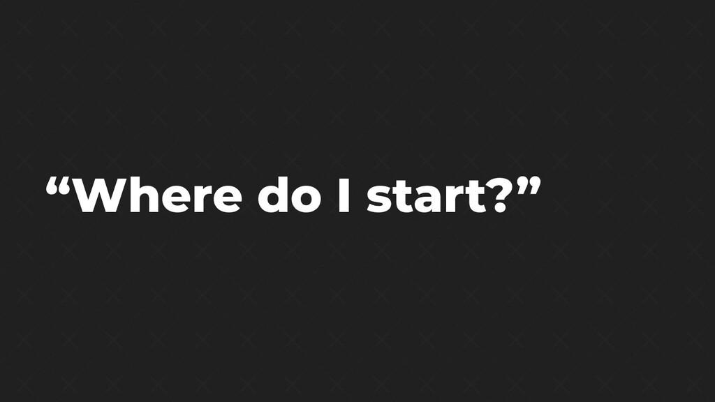 """""""Where do I start?"""""""