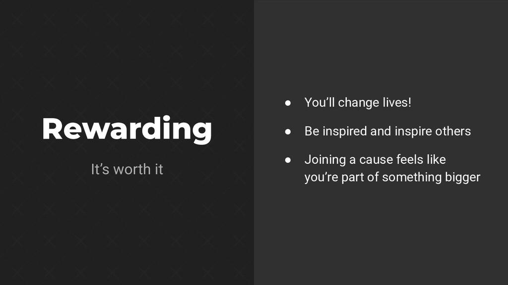 Rewarding It's worth it ● You'll change lives! ...