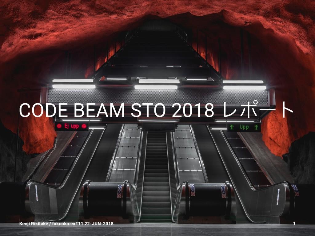 CODE BEAM STO 2018 Ϩϙʔτ Kenji Rikitake / fukuok...