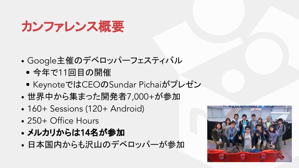 カンファレンス概要 • Google主催のデベロッパーフェスティバル • 今年で11回目の開催...