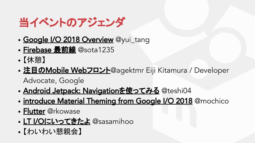 当イベントのアジェンダ • Google I/O 2018 Overview @yui_tan...