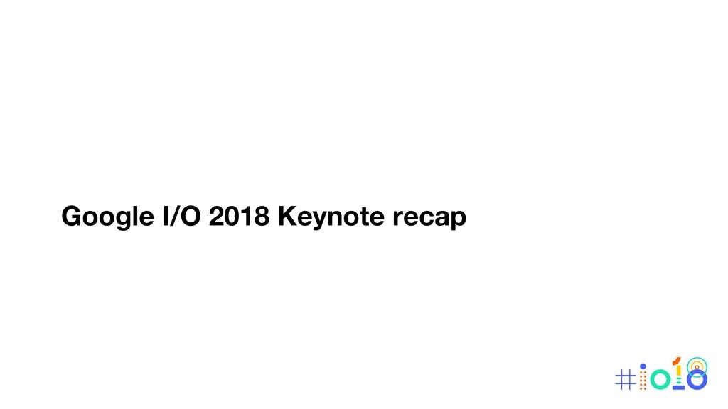 Google I/O 2018 Keynote recap