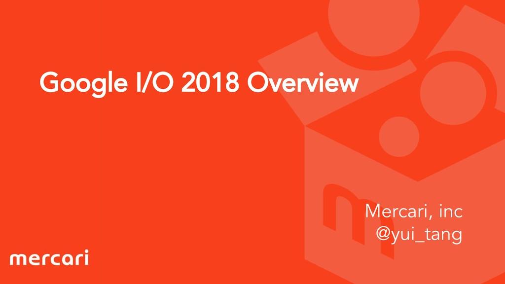 Google I/O 2018 Overview Mercari, inc @yui_tang