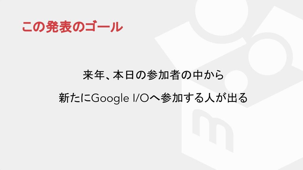 この発表のゴール 来年、本日の参加者の中から 新たにGoogle I/Oへ参加する人が出る