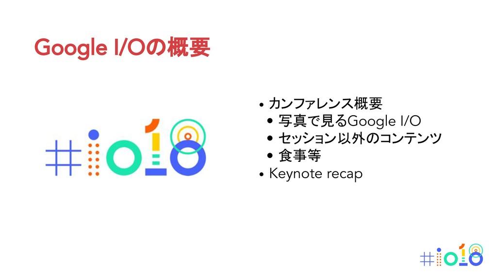 Google I/Oの概要 • カンファレンス概要 • 写真で見るGoogle I/O • セ...