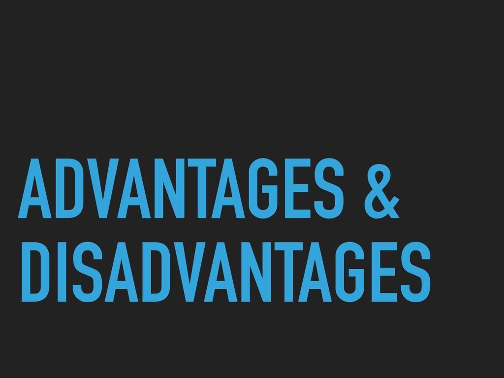 ADVANTAGES & DISADVANTAGES