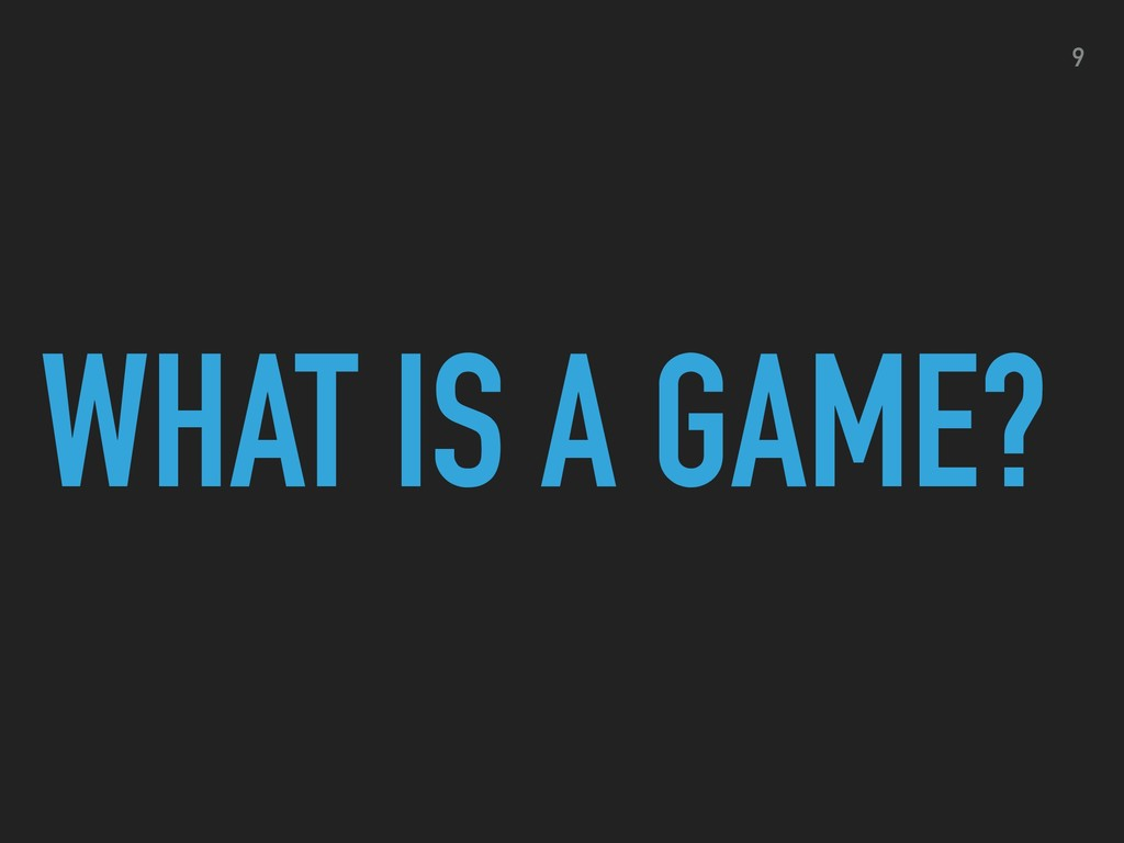 WHAT IS A GAME? 9
