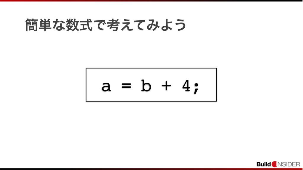 ؆୯ͳࣜͰߟ͑ͯΈΑ͏ a = b + 4;