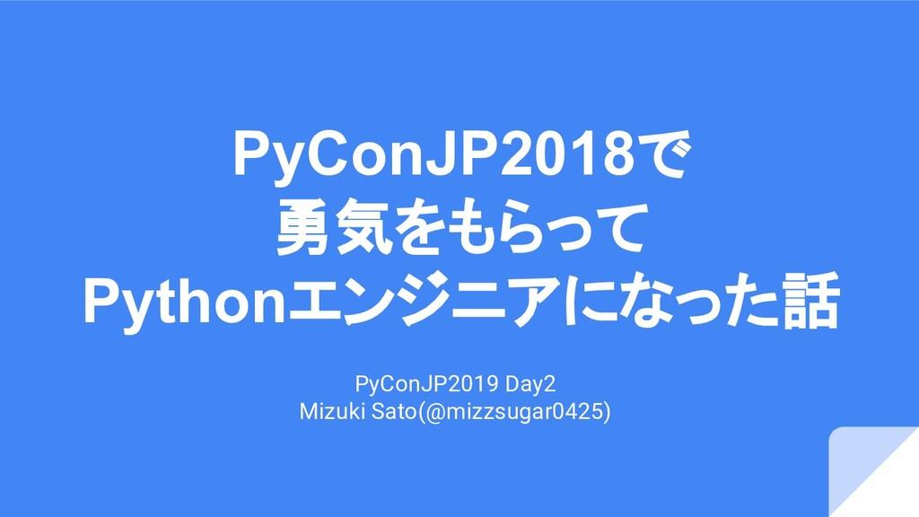 PyConJP2018で 勇気をもらって Pythonエンジニアになった話 PyConJP20...