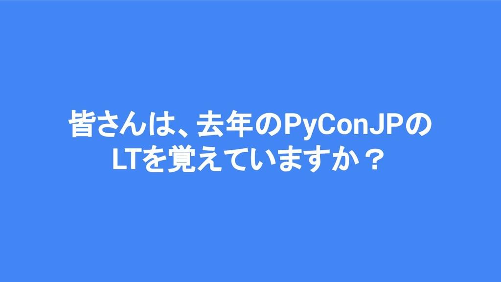 皆さんは、去年のPyConJPの LTを覚えていますか?
