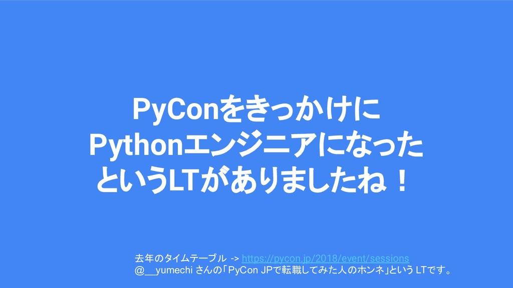 PyConをきっかけに Pythonエンジニアになった というLTがありましたね! 去年のタイ...