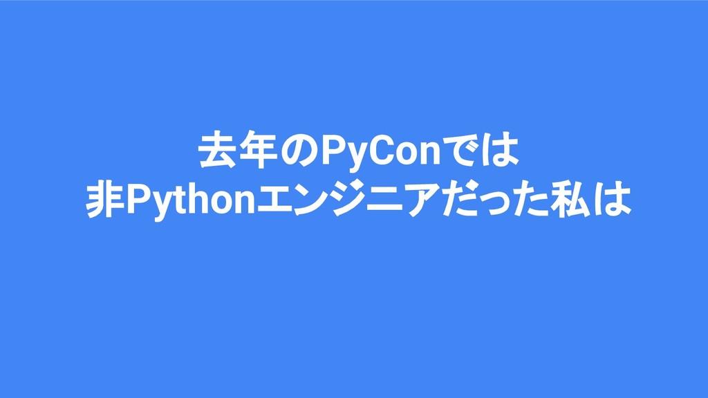 去年のPyConでは 非Pythonエンジニアだった私は