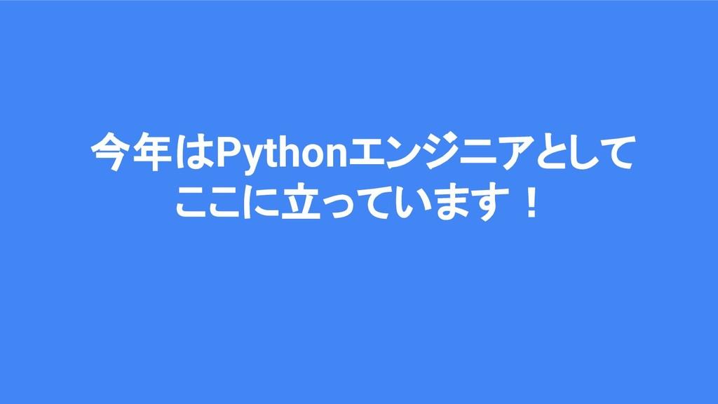 今年はPythonエンジニアとして ここに立っています!