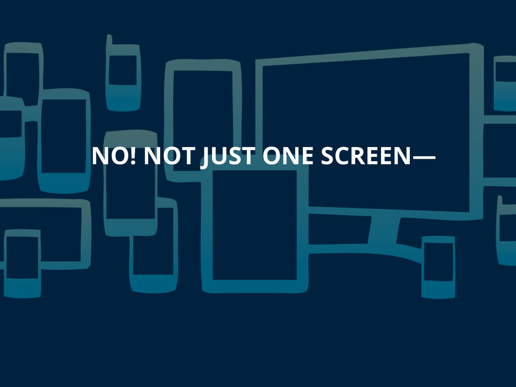 NO! NOT JUST ONE SCREEN—