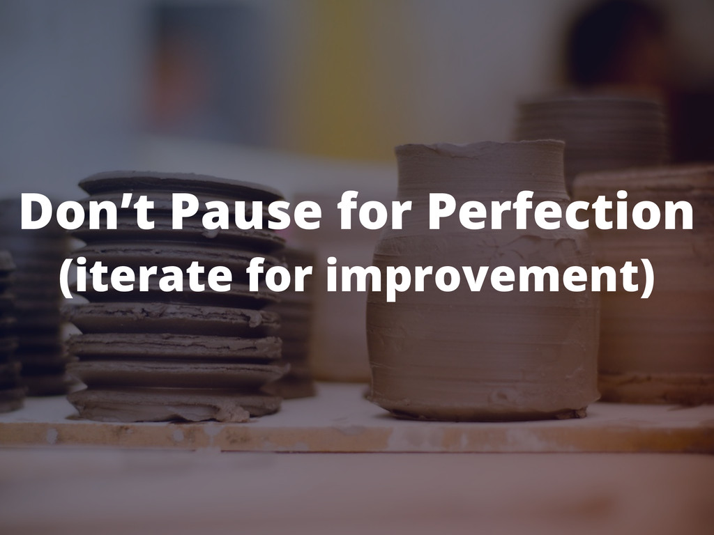 Don't Pause for Perfection (iterate for improve...