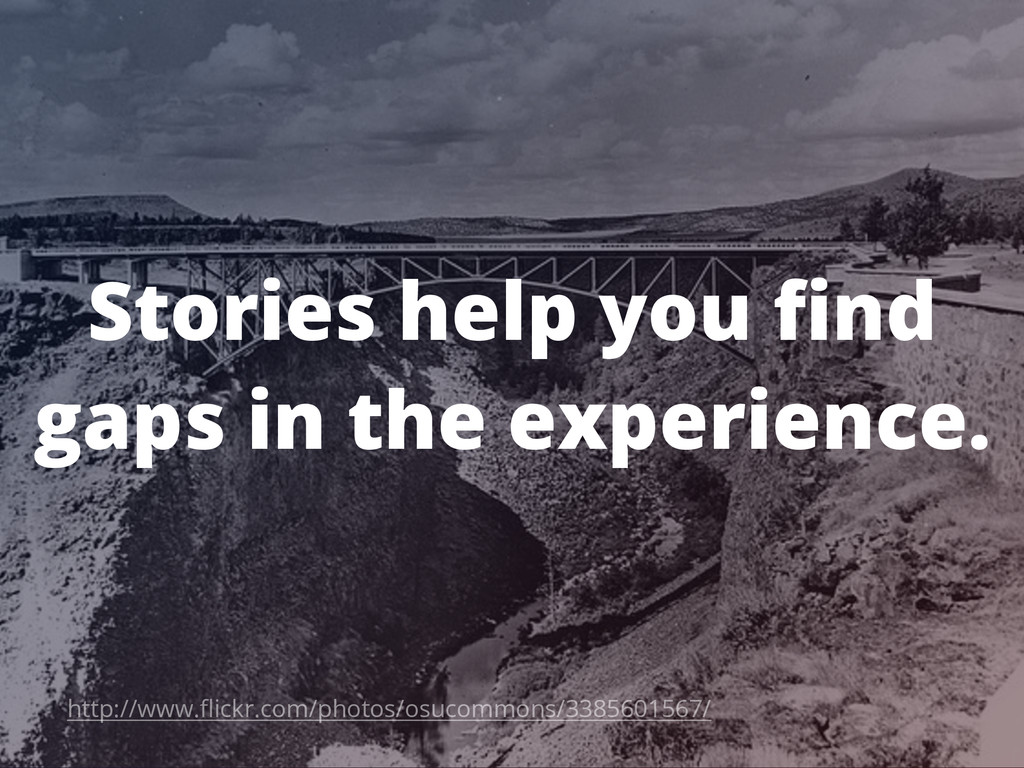 Stories help you find gaps in the experience. ht...