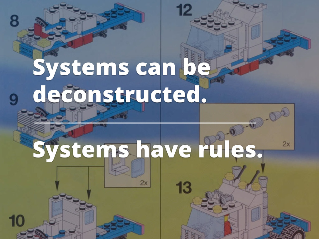 Systems can be deconstructed. Systems have rule...
