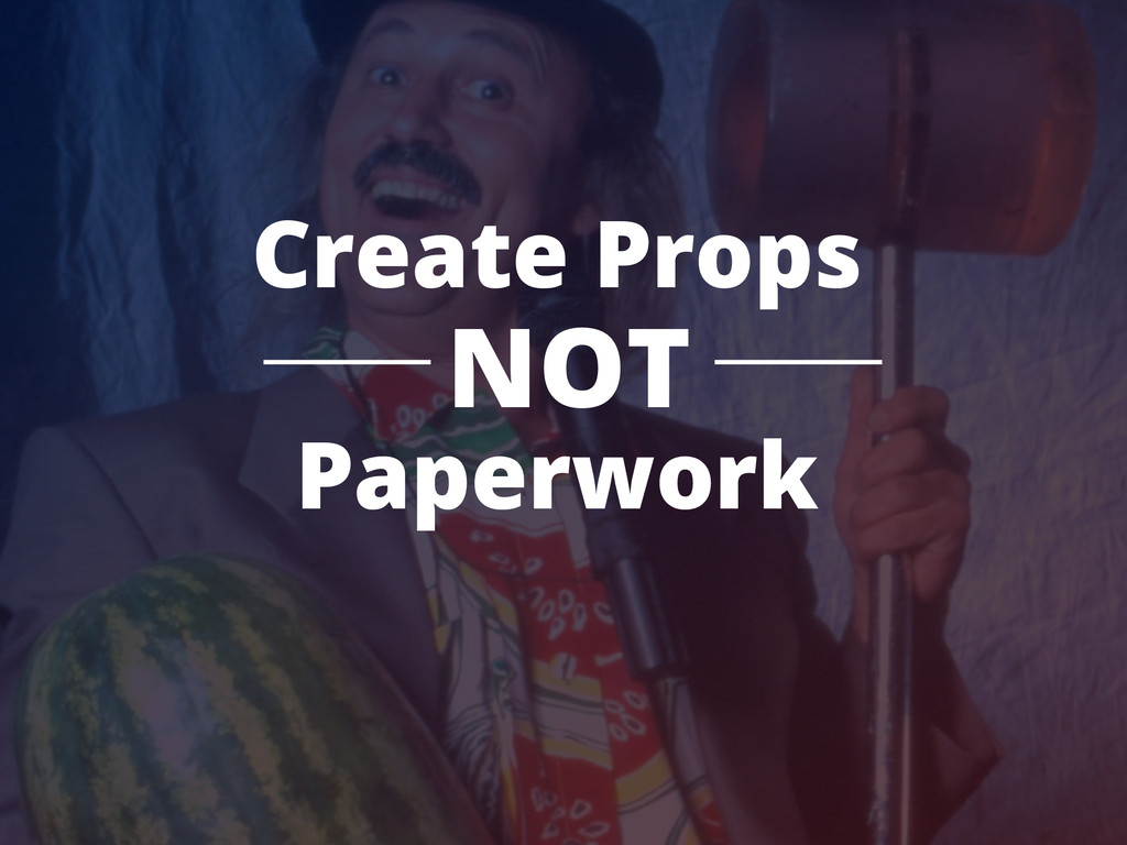 Create Props NOT Paperwork