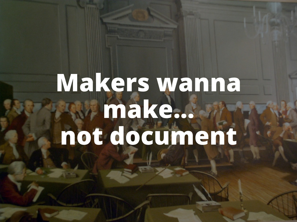 Makers wanna make... not document