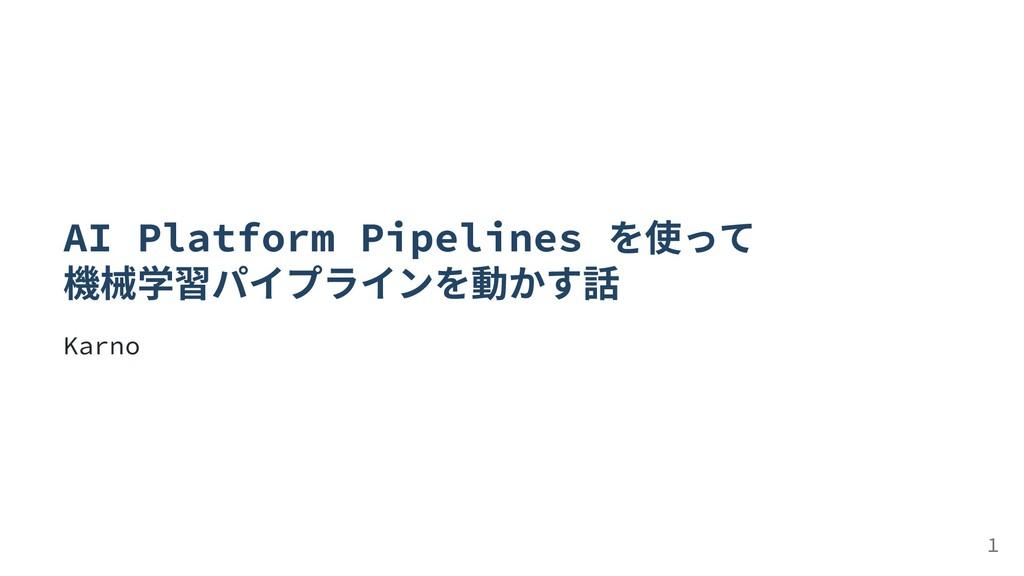 AI Platform Pipelines を使って 機械学習パイプラインを動かす話 Karn...