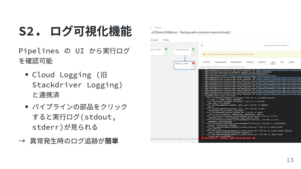 S2. ログ可視化機能 Pipelines の UI から実⾏ログ を確認可能 Cloud L...