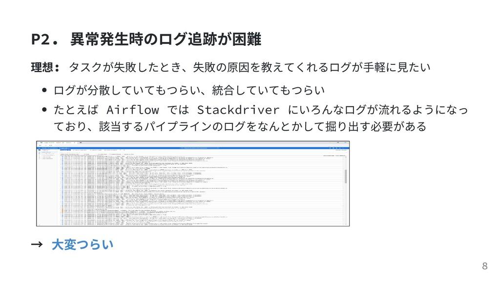 P2. 異常発⽣時のログ追跡が困難 理想: タスクが失敗したとき、失敗の原因を教えてくれるログ...