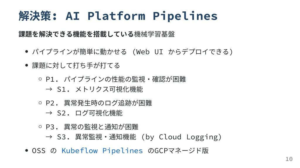 解決策: AI Platform Pipelines 課題を解決できる機能を搭載している機械学...