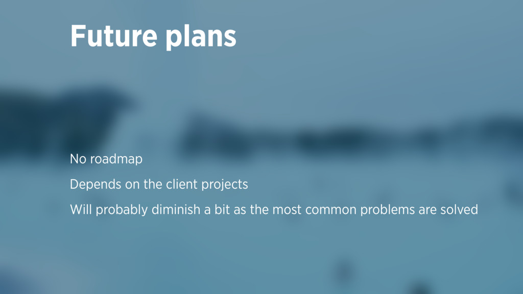 Future plans No roadmap Depends on the client p...