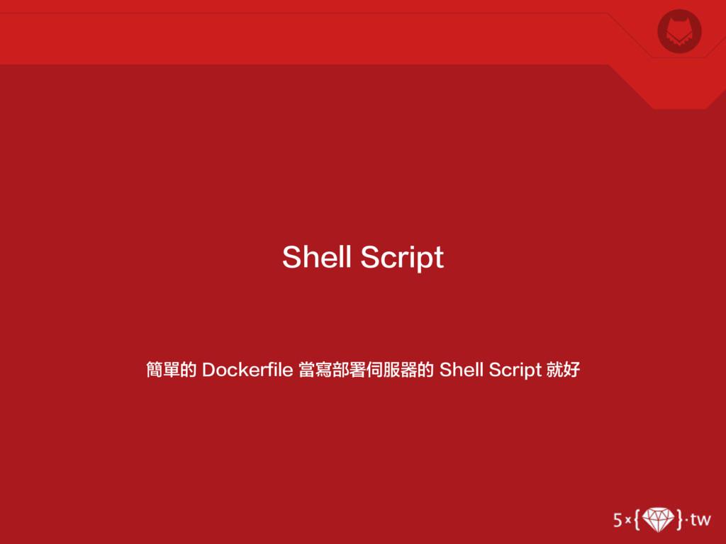 簡單的 Dockerfile 當寫部署伺服器的 Shell Script 就好 Shell S...