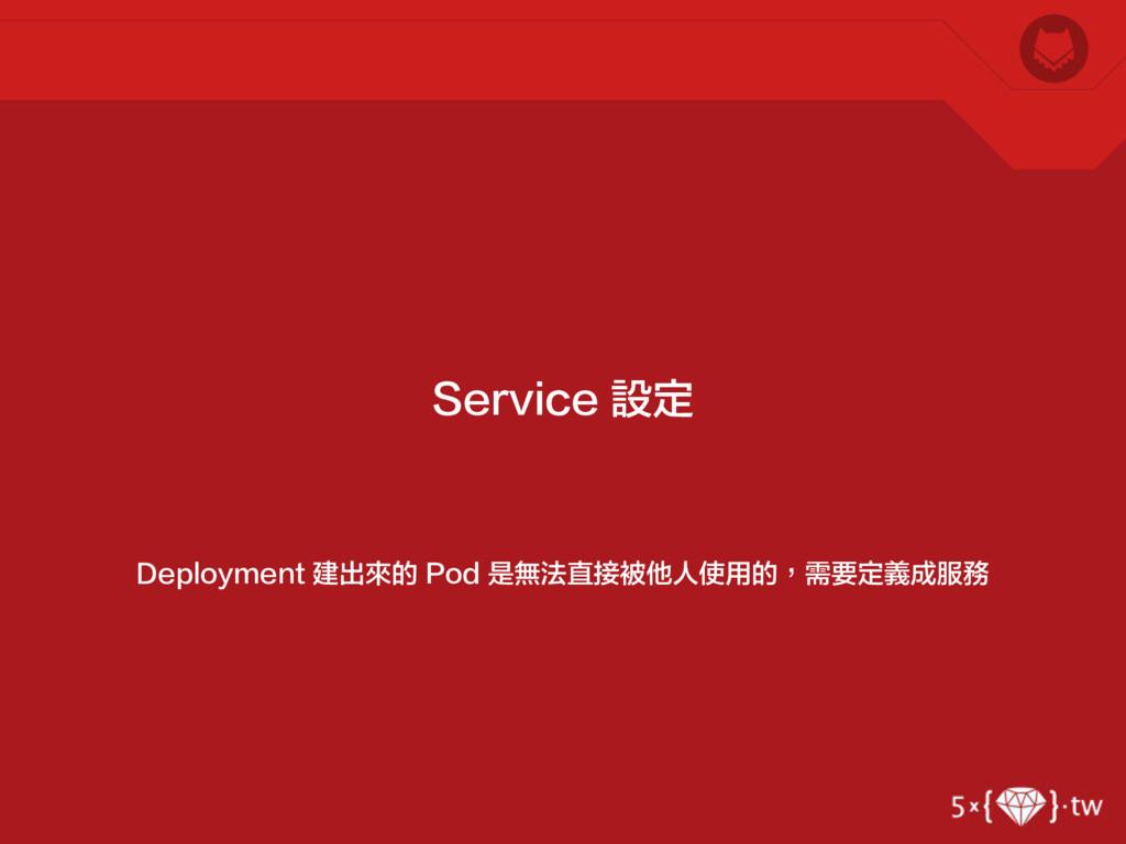 Deployment 建出來的 Pod 是無法直接被他人使用的,需要定義成服務 Service...