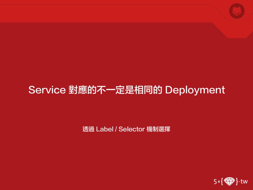透過 Label / Selector 機制選擇 Service 對應的不一定是相同的 Dep...