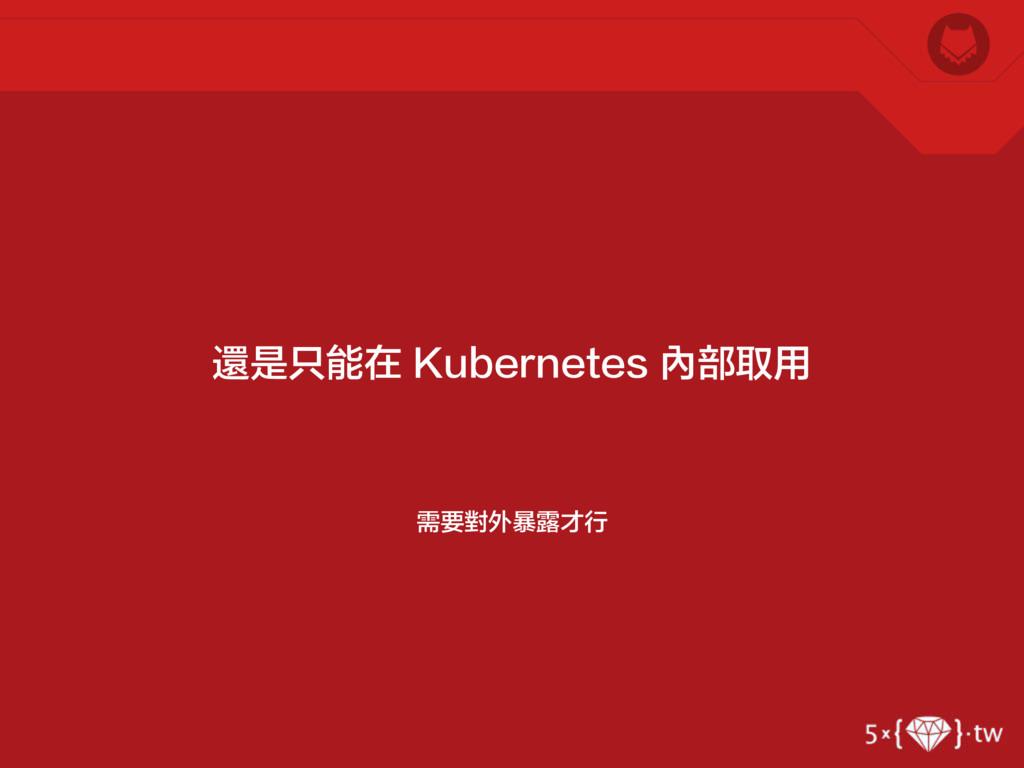 需要對外暴露才行 還是只能在 Kubernetes 內部取用