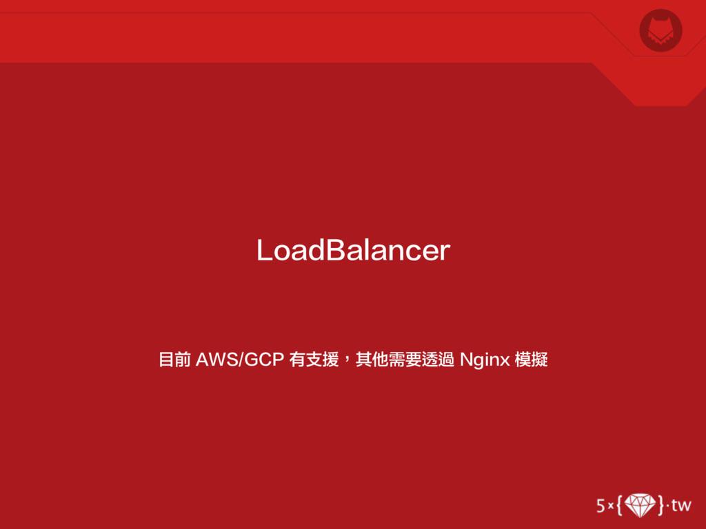 目前 AWS/GCP 有支援,其他需要透過 Nginx 模擬 LoadBalancer