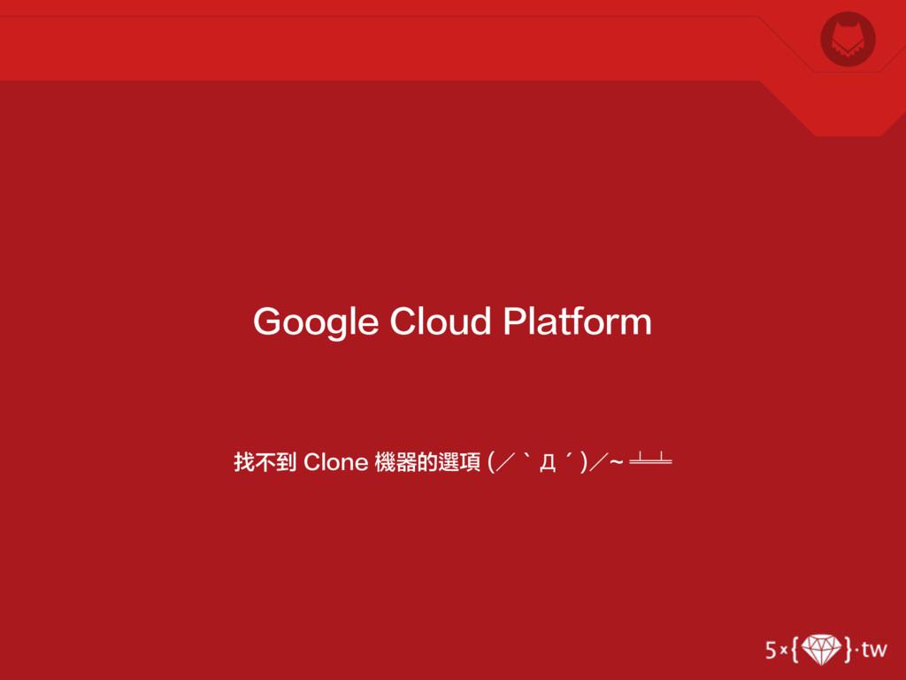 找不到 Clone 機器的選項 (/‵Д′)/~ ╧╧ Google Cloud Platfo...