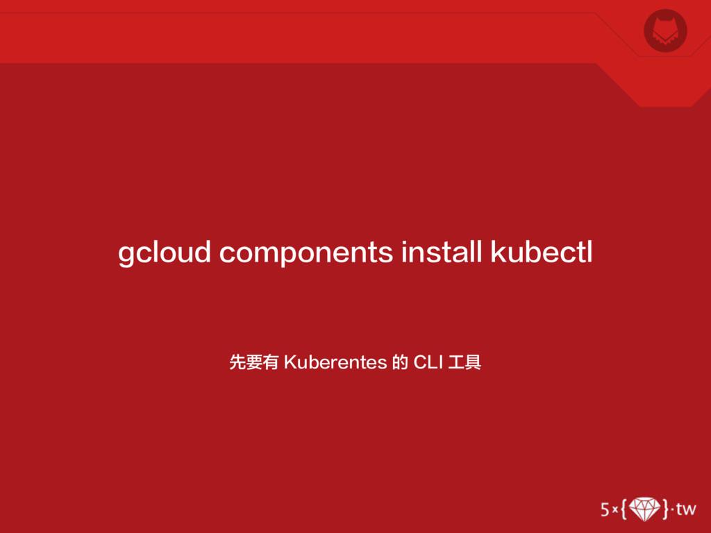 先要有 Kuberentes 的 CLI 工具 gcloud components insta...