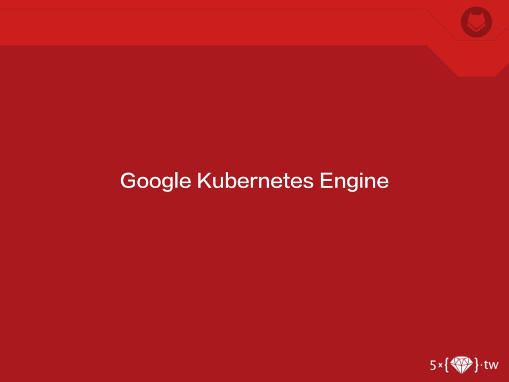 Google Kubernetes Engine