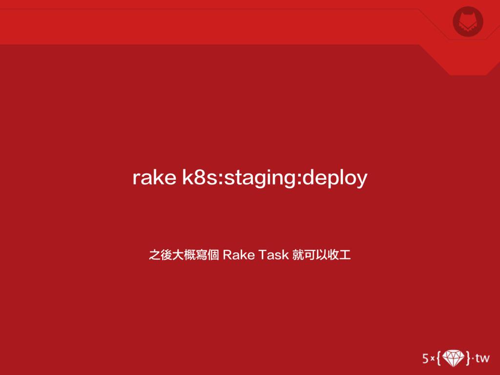之後大概寫個 Rake Task 就可以收工 rake k8s:staging:deploy